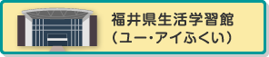 福井県生活学習館(ユー・アイふくい)